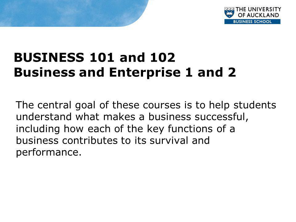 BUSINESS 101 and 102 Business and Enterprise 1 and 2 The central goal of these courses is to help students understand what makes a business successful, including how each of the key functions of a business contributes to its survival and performance.