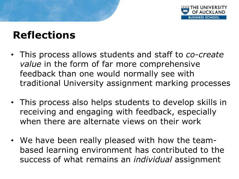 This process allows students and staff to co-create value in the form of far more comprehensive feedback than one would normally see with traditional University assignment marking processes This process also helps students to develop skills in receiving and engaging with feedback, especially when there are alternate views on their work We have been really pleased with how the team- based learning environment has contributed to the success of what remains an individual assignment Reflections