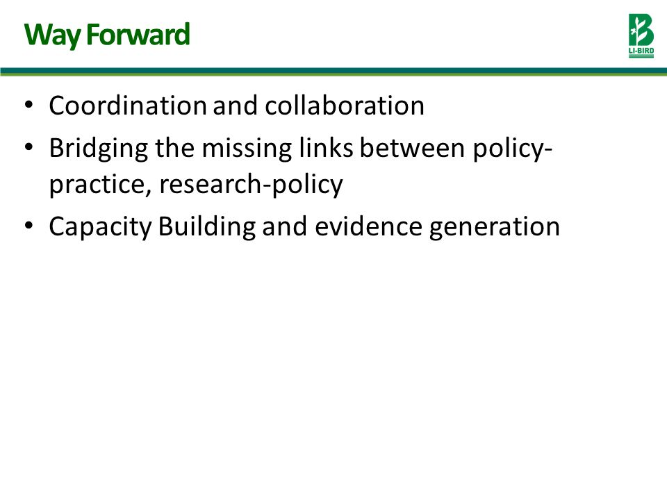 Coordination and collaboration Bridging the missing links between policy- practice, research-policy Capacity Building and evidence generation Way Forward