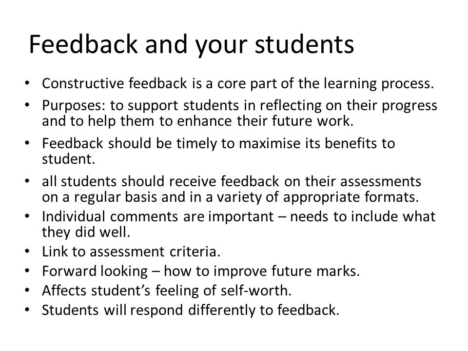 Feedback and your students Constructive feedback is a core part of the learning process. Purposes: to support students in reflecting on their progress