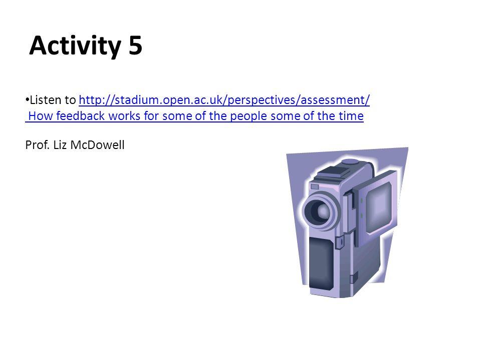 Activity 5 Listen to http://stadium.open.ac.uk/perspectives/assessment/http://stadium.open.ac.uk/perspectives/assessment/ How feedback works for some