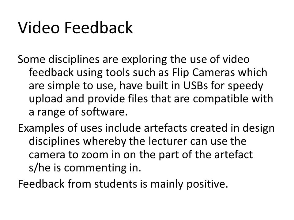 Video Feedback Some disciplines are exploring the use of video feedback using tools such as Flip Cameras which are simple to use, have built in USBs f