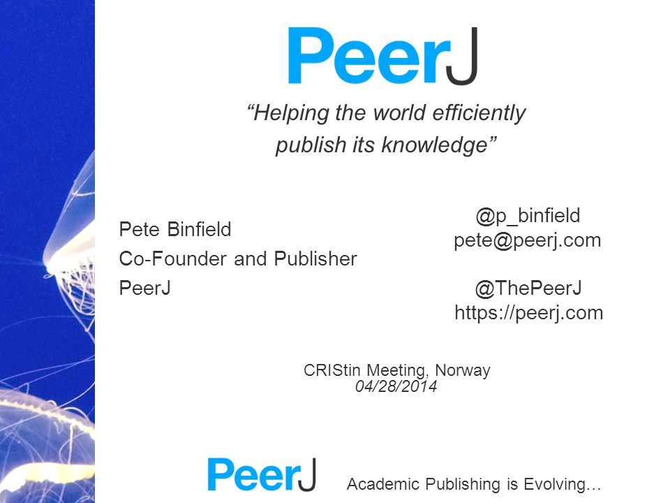Academic Publishing is Evolving… Helping the world efficiently publish its knowledge Pete Binfield Co-Founder and Publisher PeerJ CRIStin Meeting, Norway 04/28/2014 @ThePeerJ https://peerj.com @p_binfield pete@peerj.com
