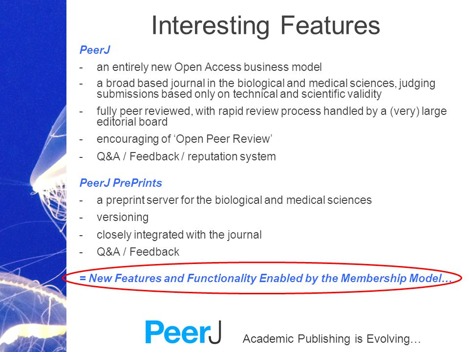 Academic Publishing is Evolving… Interesting Features PeerJ -an entirely new Open Access business model -a broad based journal in the biological and medical sciences, judging submissions based only on technical and scientific validity -fully peer reviewed, with rapid review process handled by a (very) large editorial board -encouraging of Open Peer Review -Q&A / Feedback / reputation system PeerJ PrePrints -a preprint server for the biological and medical sciences -versioning -closely integrated with the journal -Q&A / Feedback = New Features and Functionality Enabled by the Membership Model…