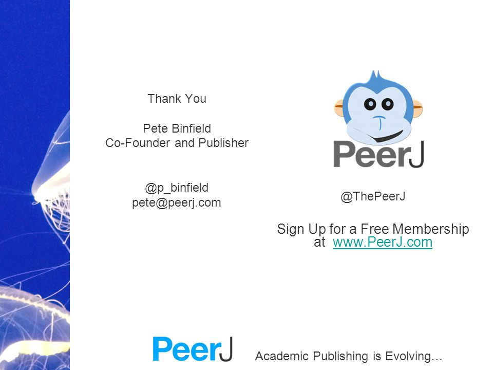 Academic Publishing is Evolving… Thank You Pete Binfield Co-Founder and Publisher @p_binfield pete@peerj.com @ThePeerJ Sign Up for a Free Membership at www.PeerJ.comwww.PeerJ.com