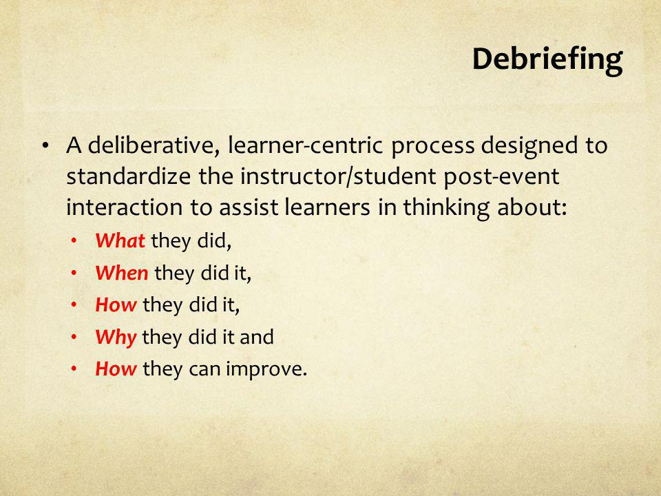 Debriefing A deliberative, learner-centric process designed to standardize the instructor/student post-event interaction to assist learners in thinkin