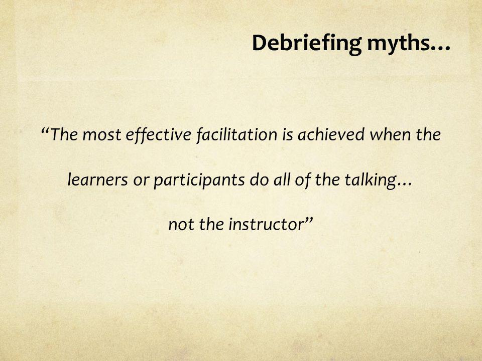Debriefing myths… The most effective facilitation is achieved when the learners or participants do all of the talking… not the instructor