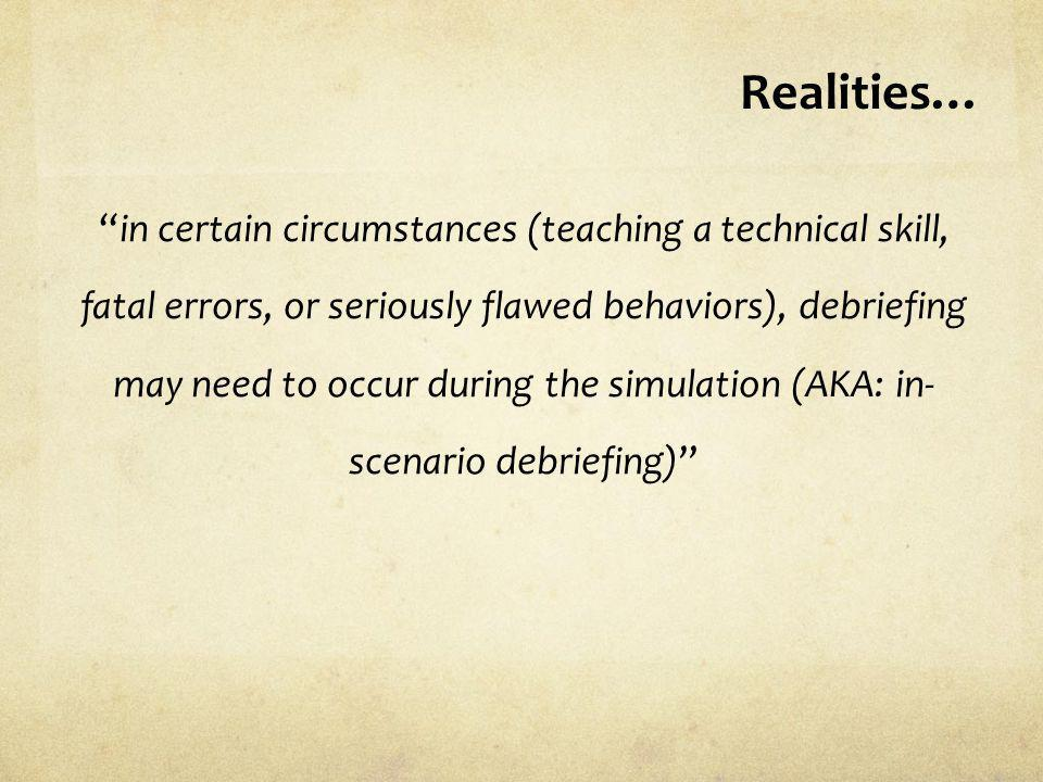 Realities… in certain circumstances (teaching a technical skill, fatal errors, or seriously flawed behaviors), debriefing may need to occur during the