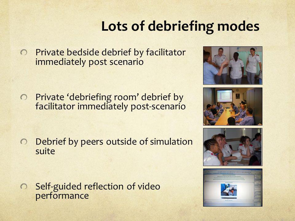 Lots of debriefing modes Private bedside debrief by facilitator immediately post scenario Private debriefing room debrief by facilitator immediately p