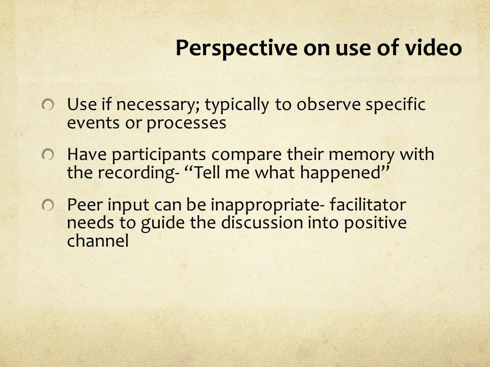 Perspective on use of video Use if necessary; typically to observe specific events or processes Have participants compare their memory with the record