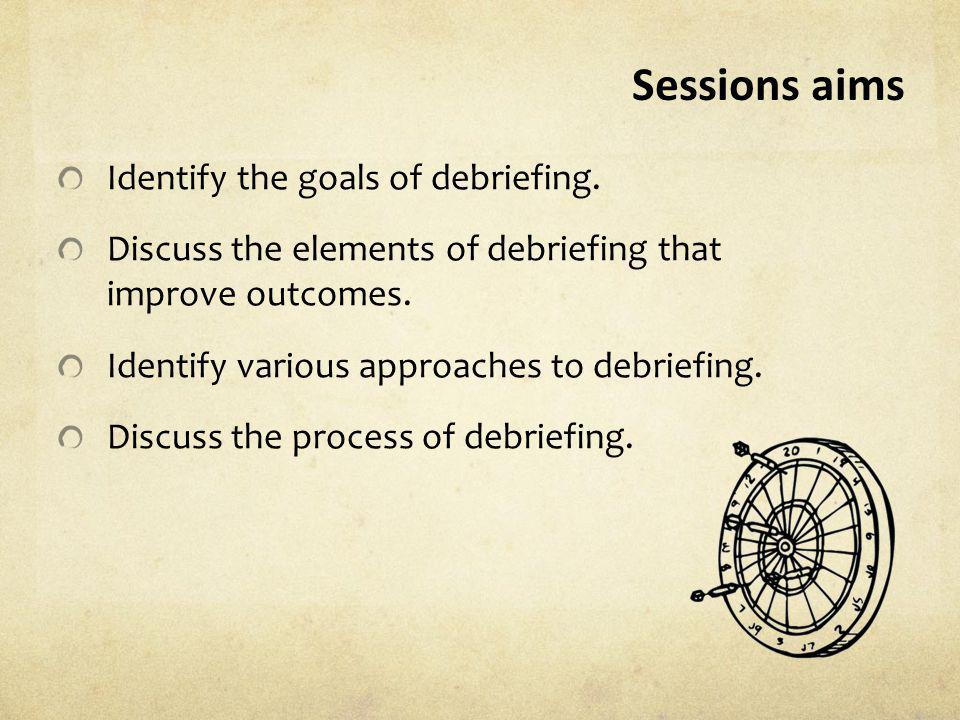 Sessions aims Identify the goals of debriefing. Discuss the elements of debriefing that improve outcomes. Identify various approaches to debriefing. D