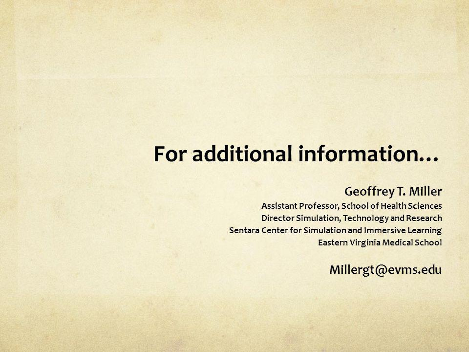 For additional information… Geoffrey T. Miller Assistant Professor, School of Health Sciences Director Simulation, Technology and Research Sentara Cen