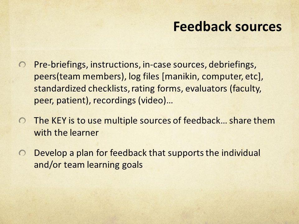 Feedback sources Pre-briefings, instructions, in-case sources, debriefings, peers(team members), log files [manikin, computer, etc], standardized chec