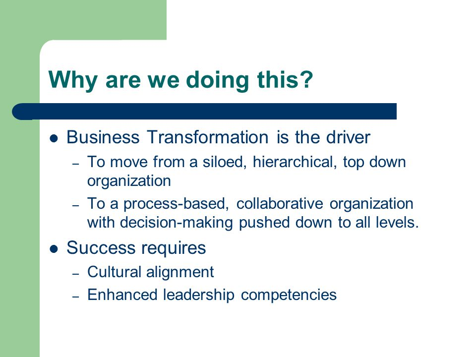 Why are we doing this? Business Transformation is the driver – To move from a siloed, hierarchical, top down organization – To a process-based, collab
