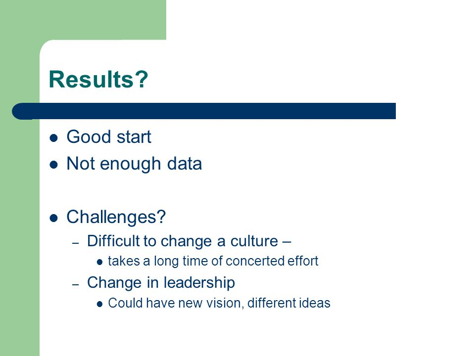 Results? Good start Not enough data Challenges? – Difficult to change a culture – takes a long time of concerted effort – Change in leadership Could h
