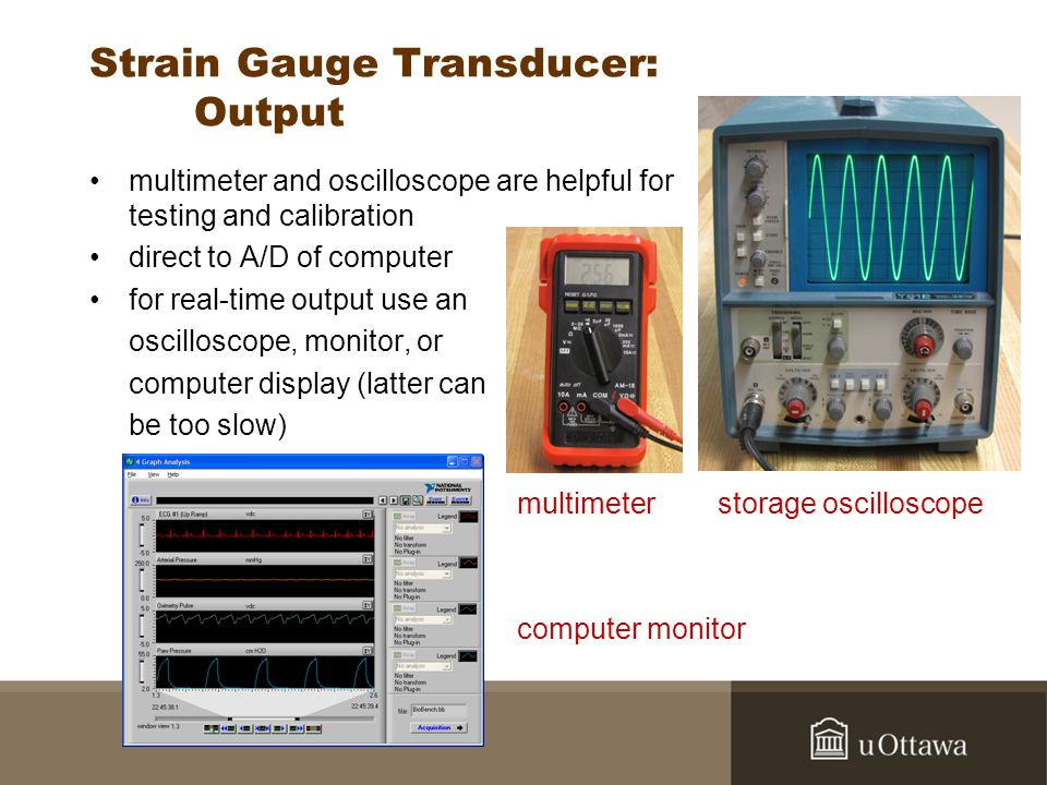 Strain Gauge Transducer: Output multimeter and oscilloscope are helpful for testing and calibration direct to A/D of computer for real-time output use an oscilloscope, monitor, or computer display (latter can be too slow) multimeter storage oscilloscope computer monitor