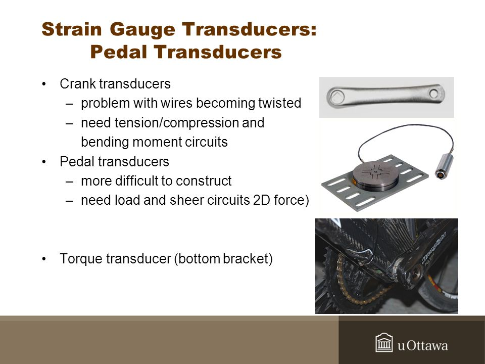 Strain Gauge Transducers: Pedal Transducers Crank transducers –problem with wires becoming twisted –need tension/compression and bending moment circui