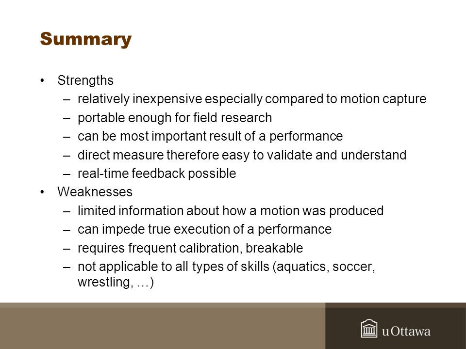 Summary Strengths –relatively inexpensive especially compared to motion capture –portable enough for field research –can be most important result of a performance –direct measure therefore easy to validate and understand –real-time feedback possible Weaknesses –limited information about how a motion was produced –can impede true execution of a performance –requires frequent calibration, breakable –not applicable to all types of skills (aquatics, soccer, wrestling, …)