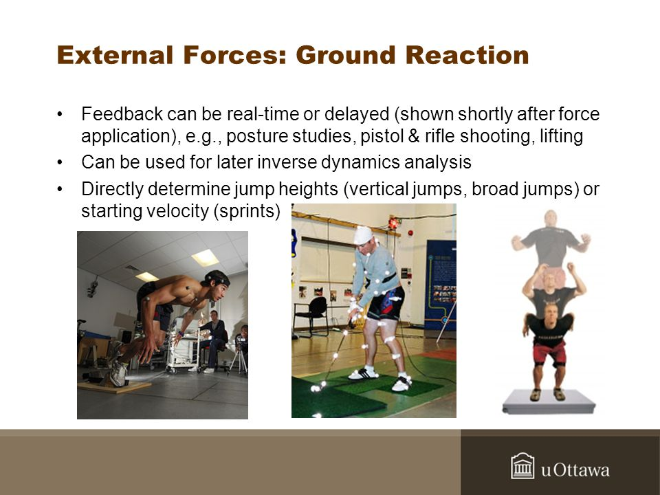 External Forces: Ground Reaction Feedback can be real-time or delayed (shown shortly after force application), e.g., posture studies, pistol & rifle shooting, lifting Can be used for later inverse dynamics analysis Directly determine jump heights (vertical jumps, broad jumps) or starting velocity (sprints)