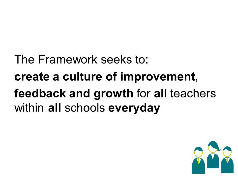 The Framework seeks to: create a culture of improvement, feedback and growth for all teachers within all schools everyday