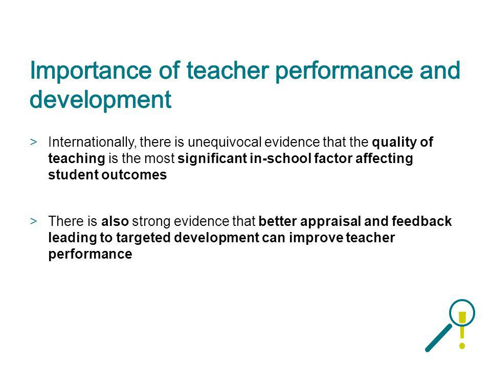 >Internationally, there is unequivocal evidence that the quality of teaching is the most significant in-school factor affecting student outcomes >Ther