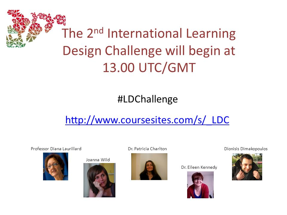 http://www.coursesites.com/s/_LDC The 2 nd International Learning Design Challenge will begin at 13.00 UTC/GMT Professor Diana LaurillardDr.