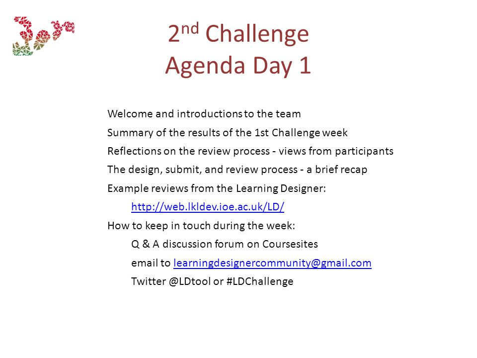 Welcome and introductions to the team Summary of the results of the 1st Challenge week Reflections on the review process - views from participants The design, submit, and review process - a brief recap Example reviews from the Learning Designer: http://web.lkldev.ioe.ac.uk/LD/ How to keep in touch during the week: Q & A discussion forum on Coursesites email to learningdesignercommunity@gmail.comlearningdesignercommunity@gmail.com Twitter @LDtool or #LDChallenge 2 nd Challenge Agenda Day 1