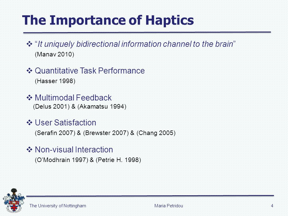 The Importance of Haptics Maria Petridou4The University of Nottingham It uniquely bidirectional information channel to the brain (Manav 2010) Quantitative Task Performance (Hasser 1998) Multimodal Feedback (Delus 2001) & (Akamatsu 1994) User Satisfaction (Serafin 2007) & (Brewster 2007) & (Chang 2005) Non-visual Interaction (OModhrain 1997) & (Petrie H.