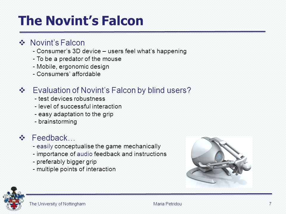 Maria Petridou7The University of Nottingham Novints Falcon - Consumers 3D device – users feel whats happening - To be a predator of the mouse - Mobile, ergonomic design - Consumers affordable Evaluation of Novints Falcon by blind users.