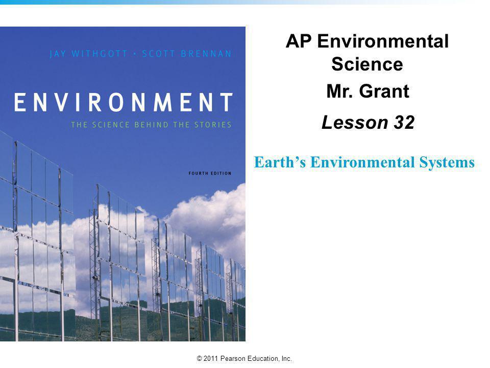 © 2011 Pearson Education, Inc. Earths Environmental Systems AP Environmental Science Mr. Grant Lesson 32