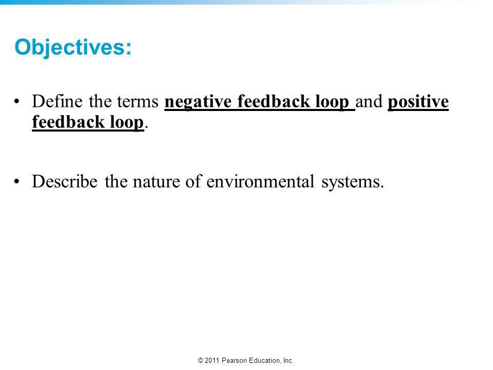 © 2011 Pearson Education, Inc. Objectives: Define the terms negative feedback loop and positive feedback loop. Describe the nature of environmental sy