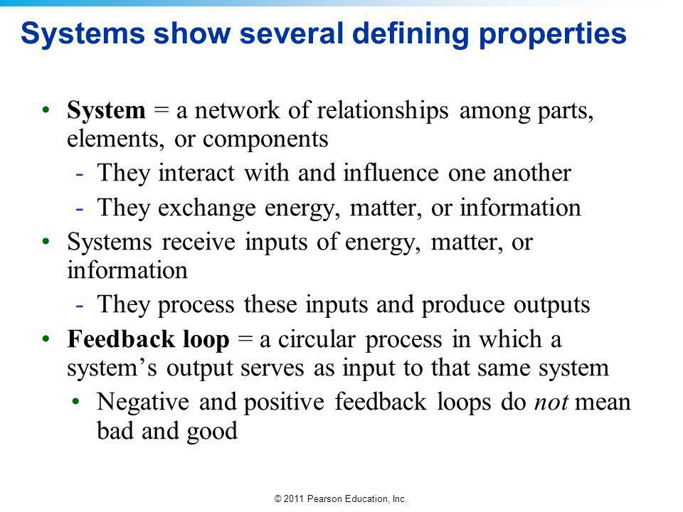 © 2011 Pearson Education, Inc. Systems show several defining properties System = a network of relationships among parts, elements, or components -They