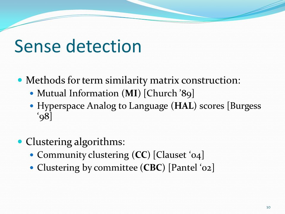 Sense detection Methods for term similarity matrix construction: Mutual Information (MI) [Church 89] Hyperspace Analog to Language (HAL) scores [Burgess 98] Clustering algorithms: Community clustering (CC) [Clauset 04] Clustering by committee (CBC) [Pantel 02] 10