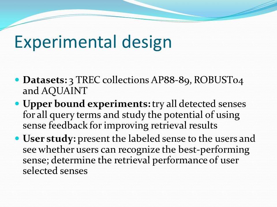 Experimental design Datasets: 3 TREC collections AP88-89, ROBUST04 and AQUAINT Upper bound experiments: try all detected senses for all query terms an