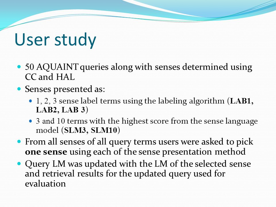 User study 50 AQUAINT queries along with senses determined using CC and HAL Senses presented as: 1, 2, 3 sense label terms using the labeling algorithm ( LAB1, LAB2, LAB 3 ) 3 and 10 terms with the highest score from the sense language model ( SLM3, SLM10 ) From all senses of all query terms users were asked to pick one sense using each of the sense presentation method Query LM was updated with the LM of the selected sense and retrieval results for the updated query used for evaluation
