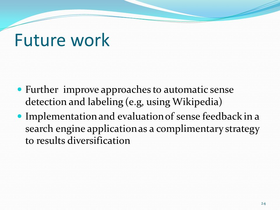 Future work Further improve approaches to automatic sense detection and labeling (e.g, using Wikipedia) Implementation and evaluation of sense feedback in a search engine application as a complimentary strategy to results diversification 24