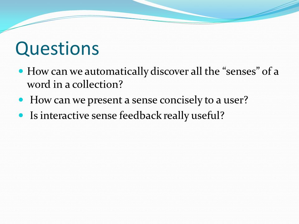 Questions How can we automatically discover all the senses of a word in a collection? How can we present a sense concisely to a user? Is interactive s