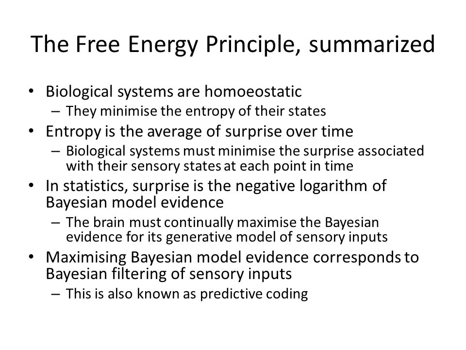 The Free Energy Principle, summarized Biological systems are homoeostatic – They minimise the entropy of their states Entropy is the average of surprise over time – Biological systems must minimise the surprise associated with their sensory states at each point in time In statistics, surprise is the negative logarithm of Bayesian model evidence – The brain must continually maximise the Bayesian evidence for its generative model of sensory inputs Maximising Bayesian model evidence corresponds to Bayesian filtering of sensory inputs – This is also known as predictive coding
