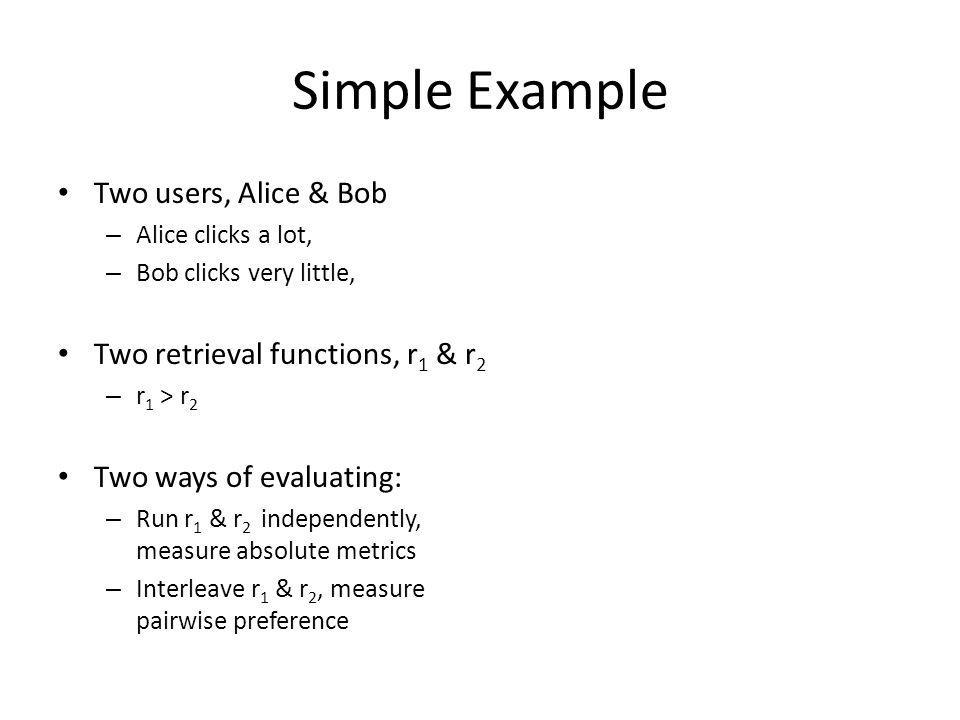 Simple Example Two users, Alice & Bob – Alice clicks a lot, – Bob clicks very little, Two retrieval functions, r 1 & r 2 – r 1 > r 2 Two ways of evaluating: – Run r 1 & r 2 independently, measure absolute metrics – Interleave r 1 & r 2, measure pairwise preference
