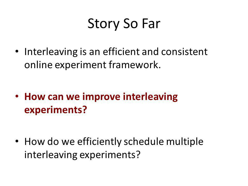 Story So Far Interleaving is an efficient and consistent online experiment framework.