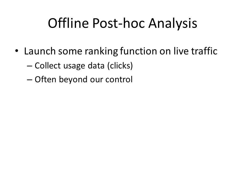 Offline Post-hoc Analysis Launch some ranking function on live traffic – Collect usage data (clicks) – Often beyond our control