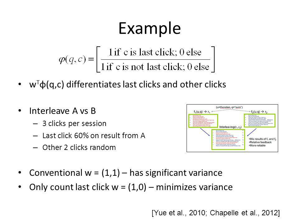 Example w T φ(q,c) differentiates last clicks and other clicks Interleave A vs B – 3 clicks per session – Last click 60% on result from A – Other 2 clicks random Conventional w = (1,1) – has significant variance Only count last click w = (1,0) – minimizes variance [Yue et al., 2010; Chapelle et al., 2012]