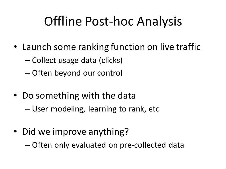 Offline Post-hoc Analysis Launch some ranking function on live traffic – Collect usage data (clicks) – Often beyond our control Do something with the data – User modeling, learning to rank, etc Did we improve anything.