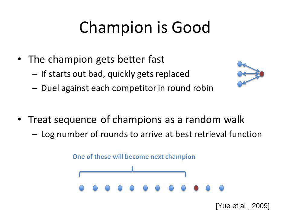 Champion is Good The champion gets better fast – If starts out bad, quickly gets replaced – Duel against each competitor in round robin Treat sequence of champions as a random walk – Log number of rounds to arrive at best retrieval function [Yue et al., 2009] One of these will become next champion