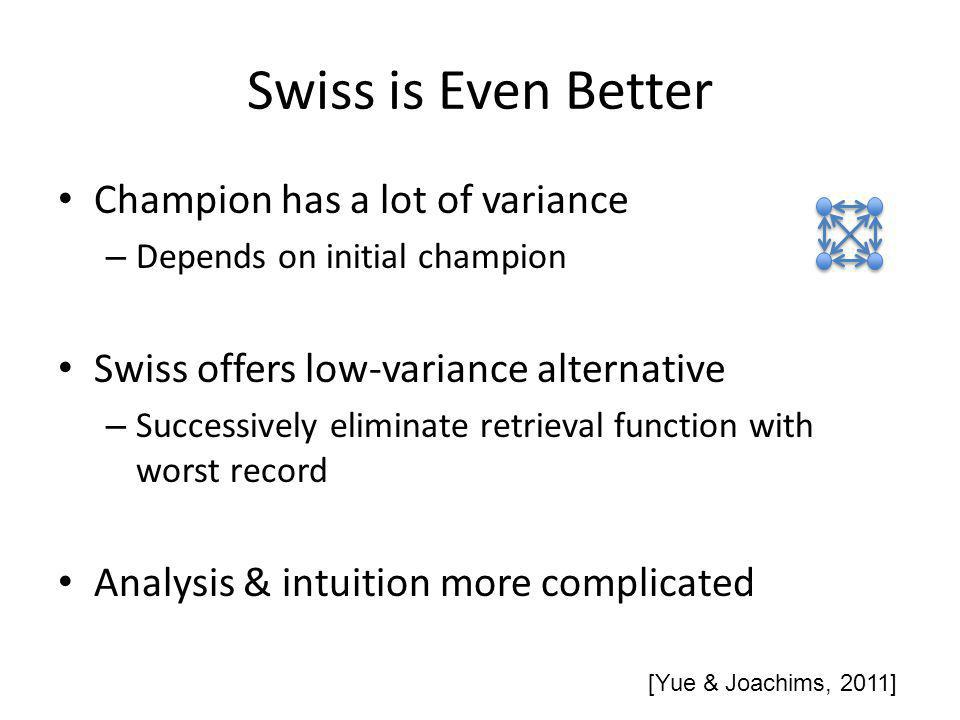 Swiss is Even Better Champion has a lot of variance – Depends on initial champion Swiss offers low-variance alternative – Successively eliminate retrieval function with worst record Analysis & intuition more complicated [Yue & Joachims, 2011]