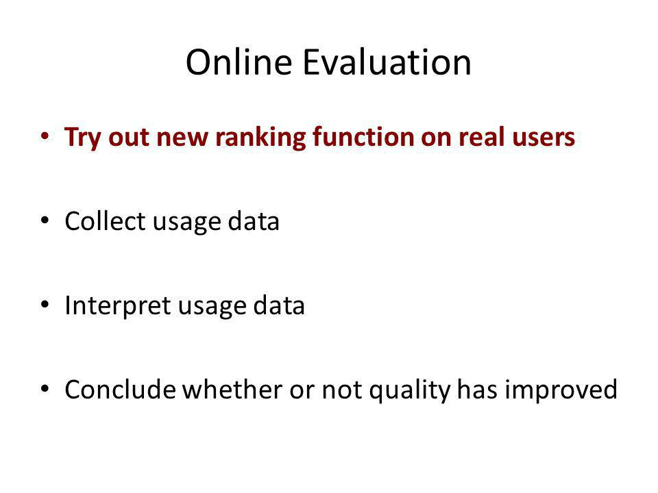 Online Evaluation Try out new ranking function on real users Collect usage data Interpret usage data Conclude whether or not quality has improved