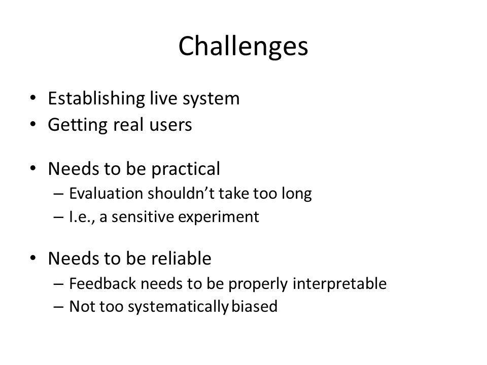 Challenges Establishing live system Getting real users Needs to be practical – Evaluation shouldnt take too long – I.e., a sensitive experiment Needs to be reliable – Feedback needs to be properly interpretable – Not too systematically biased