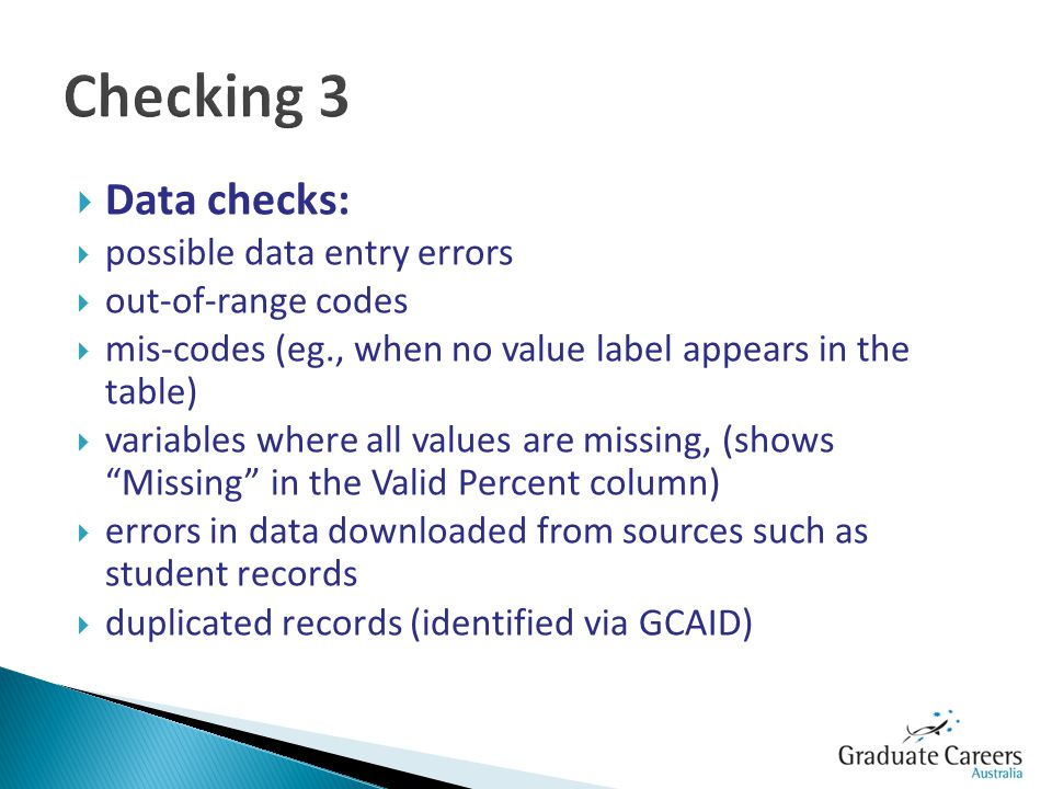 Data checks: possible data entry errors out-of-range codes mis-codes (eg., when no value label appears in the table) variables where all values are missing, (shows Missing in the Valid Percent column) errors in data downloaded from sources such as student records duplicated records (identified via GCAID)