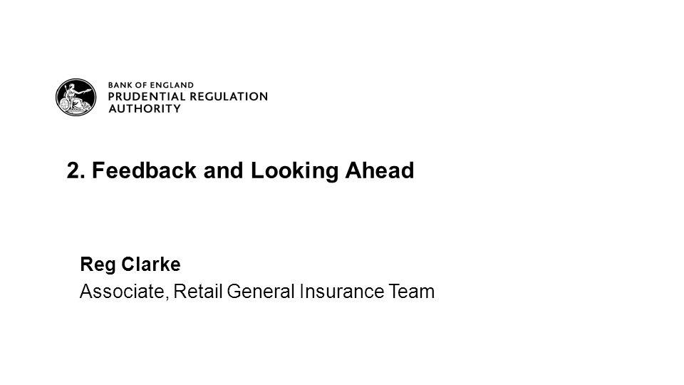Reg Clarke Associate, Retail General Insurance Team 2. Feedback and Looking Ahead