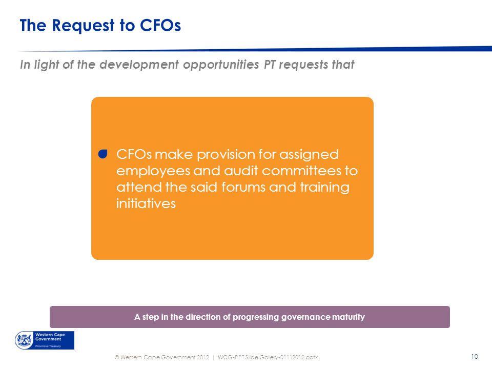 © Western Cape Government 2012 | The Request to CFOs In light of the development opportunities PT requests that WCG-PPT Slide Gallery-01112012.pptx CFOs make provision for assigned employees and audit committees to attend the said forums and training initiatives A step in the direction of progressing governance maturity 10